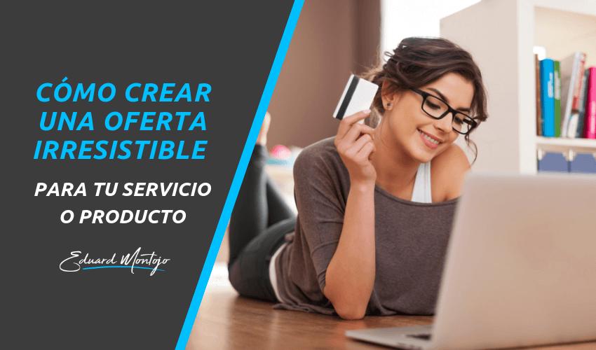 Cómo crear una oferta irresistible para tu servicio o producto